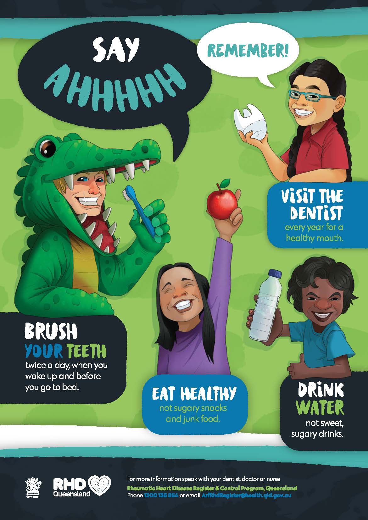 Remember to visit the dentist every year; brush your teeth twice a day, when you wake up and before you go to bed; eat healthy, not sugary snacks and junk food; and drink water, not sweet, sugary drinks.