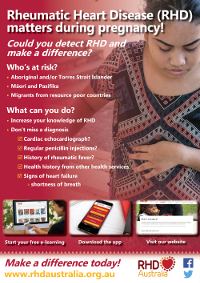 This poster was developed to raise awareness among clinicians of rheumatic heart disease in Aboriginal and Torres Strait Islander and Pacific Islander women, who are pregnant.